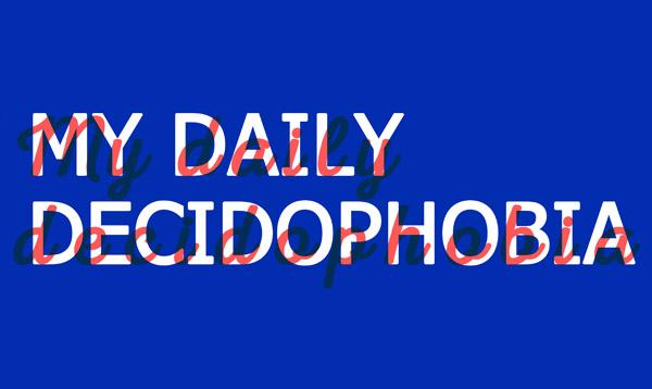 MY DAILY DECIDOPHOBIA